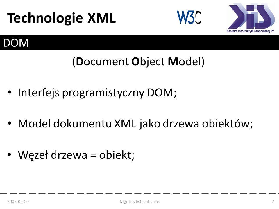 Technologie XML DOM (Document Object Model) Interfejs programistyczny DOM; Model dokumentu XML jako drzewa obiektów; Węzeł drzewa = obiekt; 2008-03-30Mgr inż.
