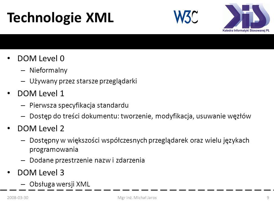 Technologie XML DOM Zalety Intuicyjny w użytkowaniu Standard W3C Możliwość modyfikacji i tworzenia dokumentów Swobodny dostęp do danych Wady Duże zapotrzebowanie pamięci operacyjnej Wolniejszy niż SAX Kod programu jest dość rozwlekły 2008-03-30Mgr inż.