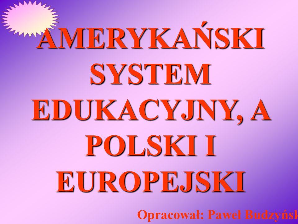 AMERYKAŃSKI SYSTEM EDUKACYJNY, A POLSKI I EUROPEJSKI Opracował: Paweł Budzyński