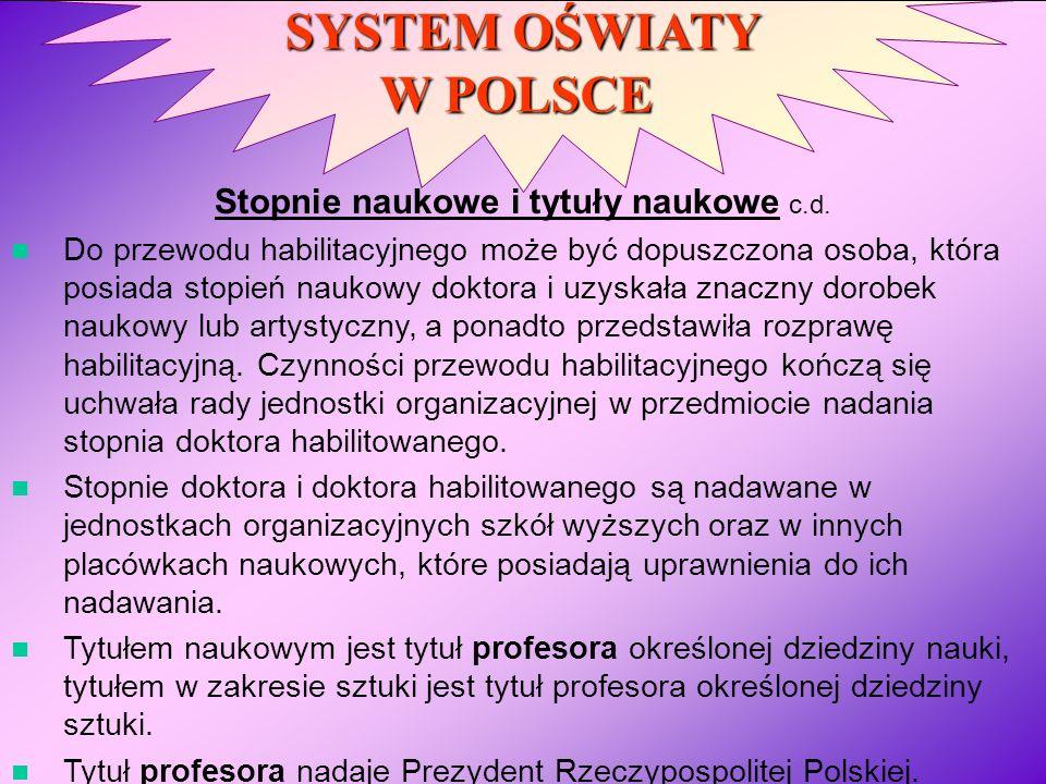 SYSTEM OŚWIATY W POLSCE Stopnie naukowe i tytuły naukowe c.d. Do przewodu habilitacyjnego może być dopuszczona osoba, która posiada stopień naukowy do