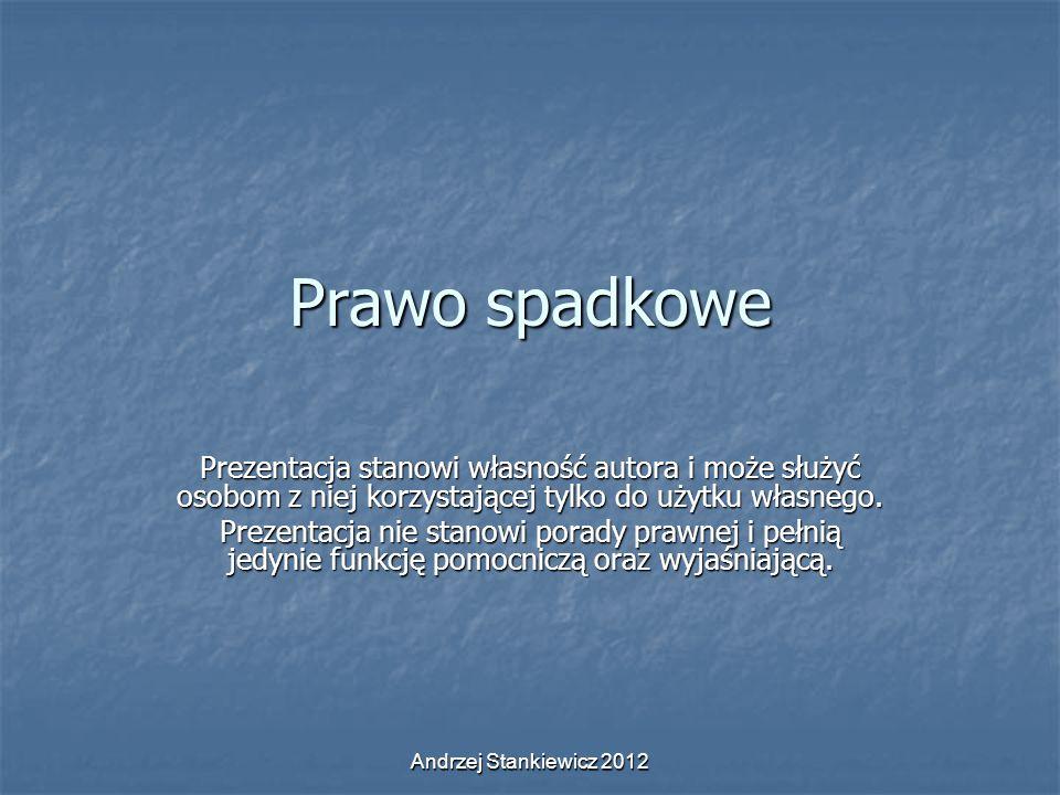 Andrzej Stankiewicz 2012 Prawo spadkowe Prezentacja stanowi własność autora i może służyć osobom z niej korzystającej tylko do użytku własnego. Prezen