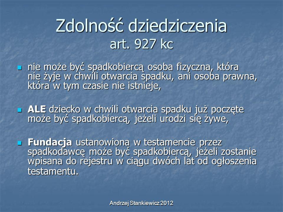 Andrzej Stankiewicz 2012 Zdolność dziedziczenia art. 927 kc nie może być spadkobiercą osoba fizyczna, która nie żyje w chwili otwarcia spadku, ani oso