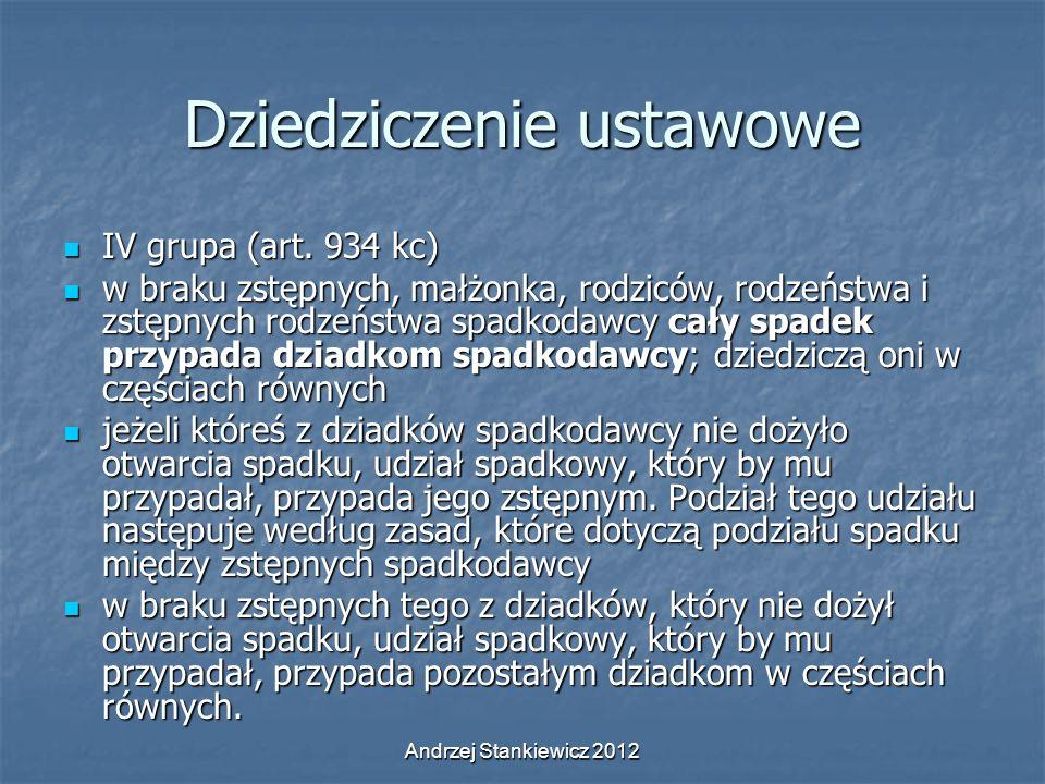 Andrzej Stankiewicz 2012 Dziedziczenie ustawowe IV grupa (art. 934 kc) IV grupa (art. 934 kc) w braku zstępnych, małżonka, rodziców, rodzeństwa i zstę