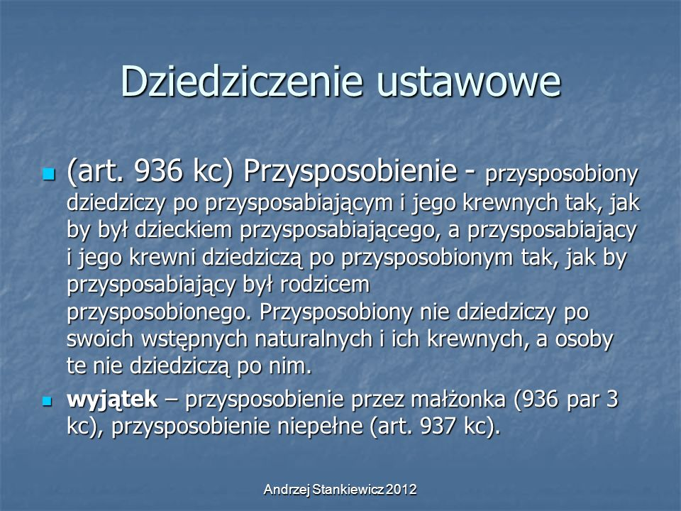 Andrzej Stankiewicz 2012 Dziedziczenie ustawowe (art. 936 kc) Przysposobienie - przysposobiony dziedziczy po przysposabiającym i jego krewnych tak, ja