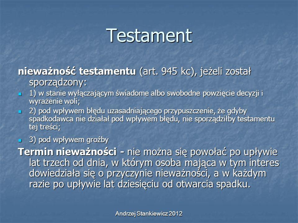 Andrzej Stankiewicz 2012 Testament nieważność testamentu (art. 945 kc), jeżeli został sporządzony: 1) w stanie wyłączającym świadome albo swobodne pow