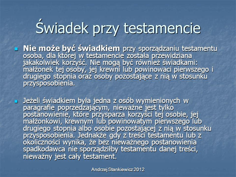 Andrzej Stankiewicz 2012 Świadek przy testamencie Nie może być świadkiem przy sporządzaniu testamentu osoba, dla której w testamencie została przewidz