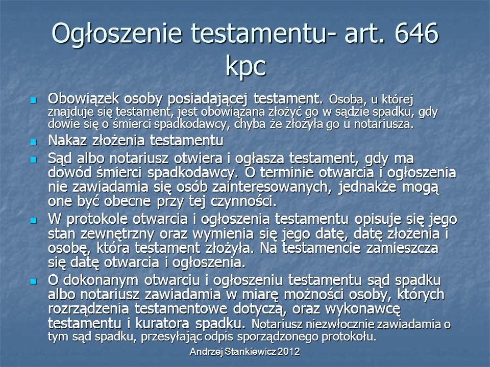 Andrzej Stankiewicz 2012 Ogłoszenie testamentu- art. 646 kpc Obowiązek osoby posiadającej testament. Osoba, u której znajduje się testament, jest obow