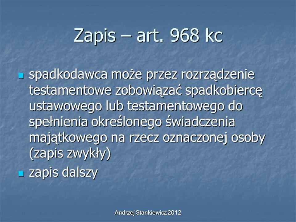Andrzej Stankiewicz 2012 Zapis – art. 968 kc spadkodawca może przez rozrządzenie testamentowe zobowiązać spadkobiercę ustawowego lub testamentowego do