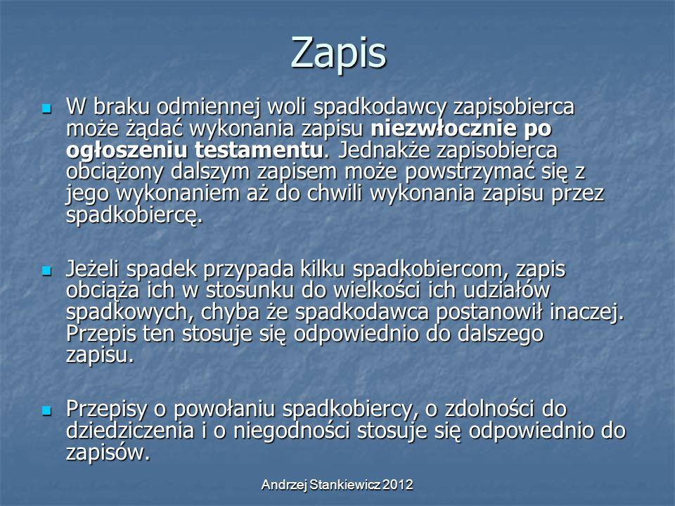 Andrzej Stankiewicz 2012Zapis W braku odmiennej woli spadkodawcy zapisobierca może żądać wykonania zapisu niezwłocznie po ogłoszeniu testamentu. Jedna