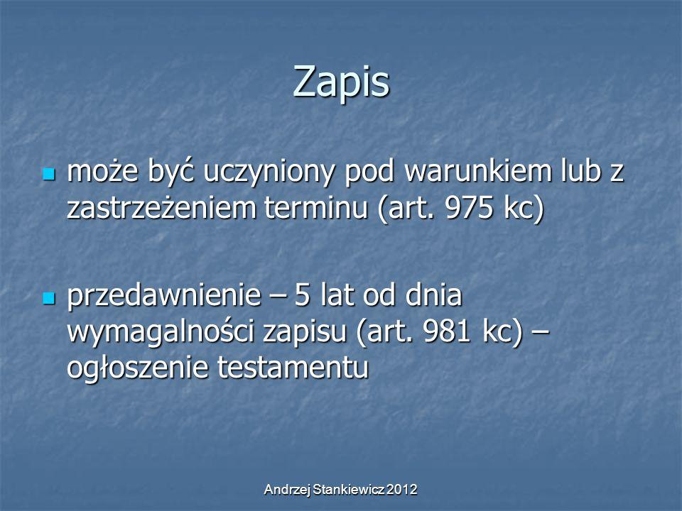 Andrzej Stankiewicz 2012 Zapis może być uczyniony pod warunkiem lub z zastrzeżeniem terminu (art. 975 kc) może być uczyniony pod warunkiem lub z zastr