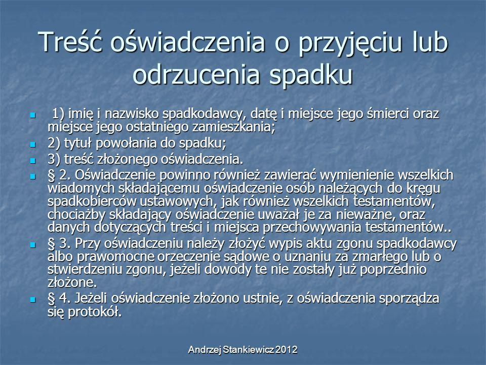 Andrzej Stankiewicz 2012 Treść oświadczenia o przyjęciu lub odrzucenia spadku 1) imię i nazwisko spadkodawcy, datę i miejsce jego śmierci oraz miejsce