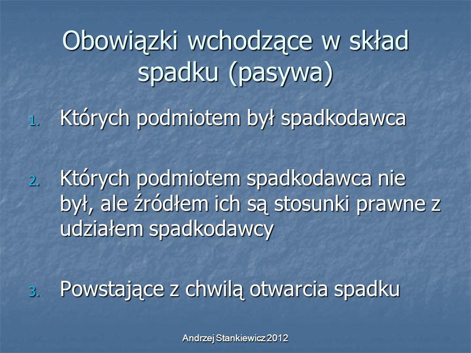 Andrzej Stankiewicz 2012 Obowiązki wchodzące w skład spadku (pasywa) 1. Których podmiotem był spadkodawca 2. Których podmiotem spadkodawca nie był, al