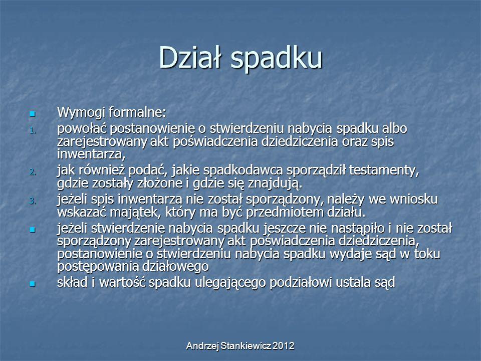 Andrzej Stankiewicz 2012 Dział spadku Wymogi formalne: Wymogi formalne: 1. powołać postanowienie o stwierdzeniu nabycia spadku albo zarejestrowany akt