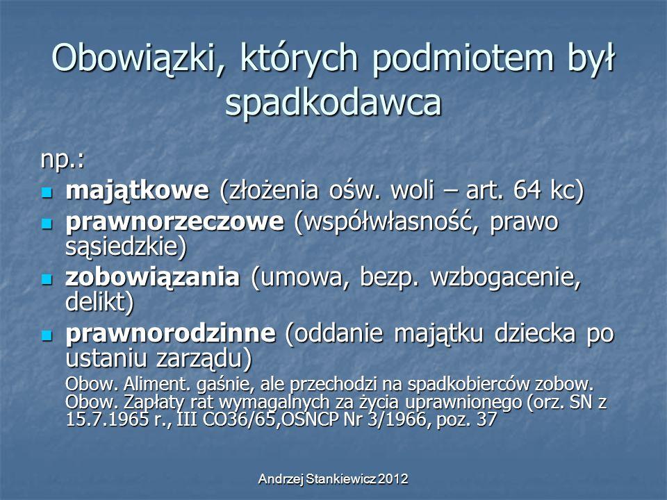 Andrzej Stankiewicz 2012 Obowiązki, których podmiotem był spadkodawca np.: majątkowe (złożenia ośw. woli – art. 64 kc) majątkowe (złożenia ośw. woli –