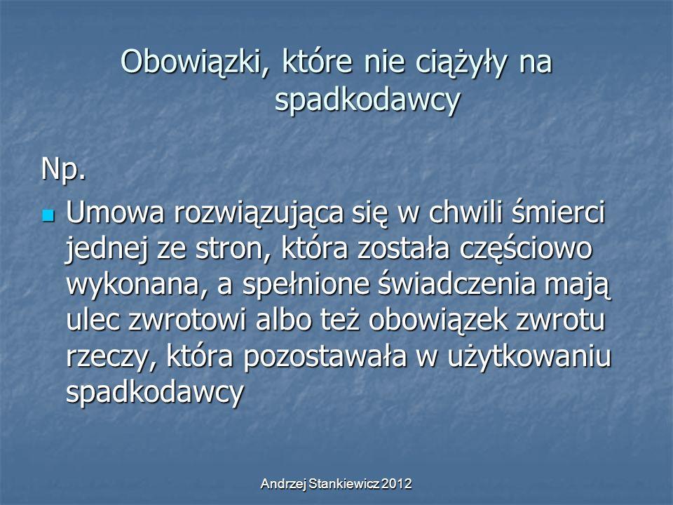 Andrzej Stankiewicz 2012 Obowiązki, które nie ciążyły na spadkodawcy Np. Umowa rozwiązująca się w chwili śmierci jednej ze stron, która została części