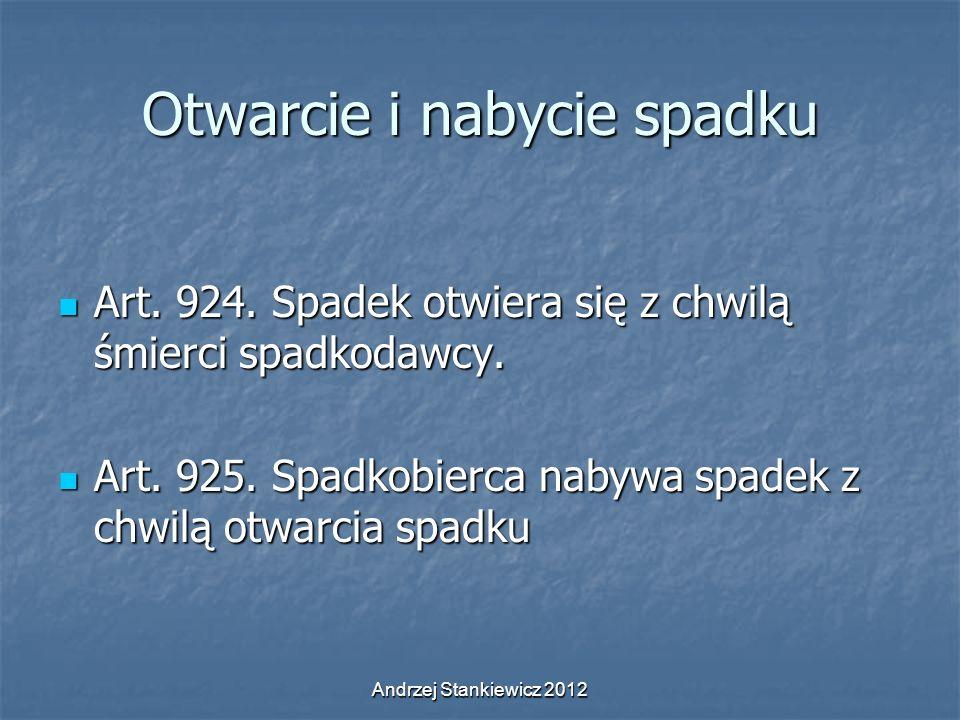 Andrzej Stankiewicz 2012 Otwarcie i nabycie spadku Art. 924. Spadek otwiera się z chwilą śmierci spadkodawcy. Art. 924. Spadek otwiera się z chwilą śm