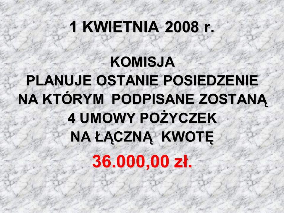 1 KWIETNIA 2008 r. KOMISJA PLANUJE OSTANIE POSIEDZENIE NA KTÓRYM PODPISANE ZOSTANĄ 4 UMOWY POŻYCZEK NA ŁĄCZNĄ KWOTĘ 36.000,00 zł.