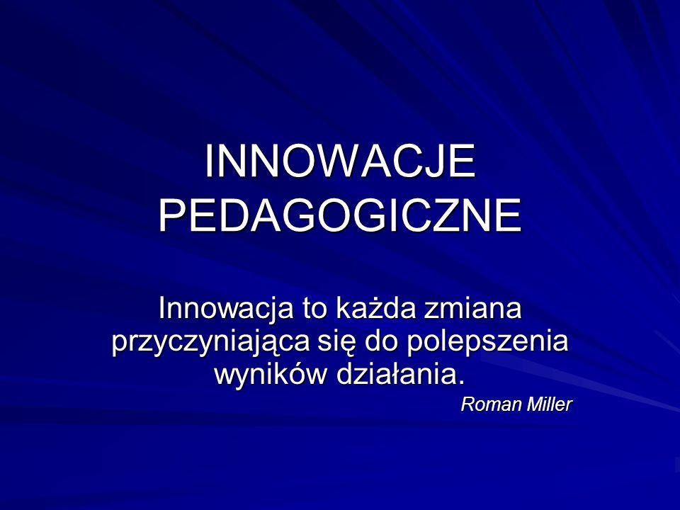 INNOWACJE PEDAGOGICZNE Innowacja to każda zmiana przyczyniająca się do polepszenia wyników działania. Roman Miller