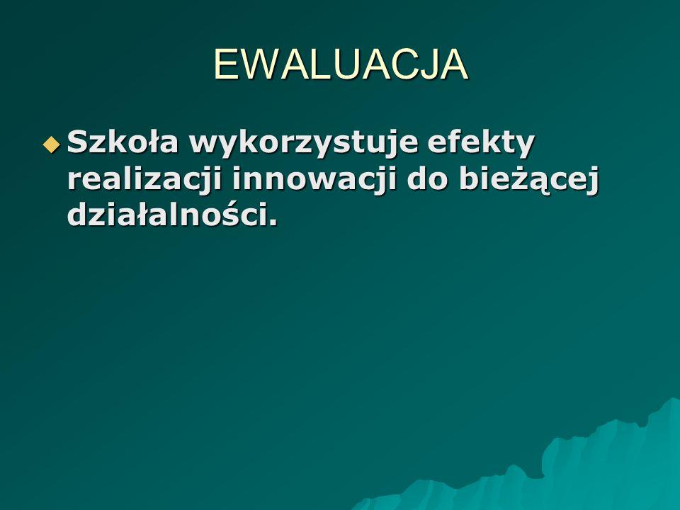 EWALUACJA Szkoła wykorzystuje efekty realizacji innowacji do bieżącej działalności. Szkoła wykorzystuje efekty realizacji innowacji do bieżącej działa