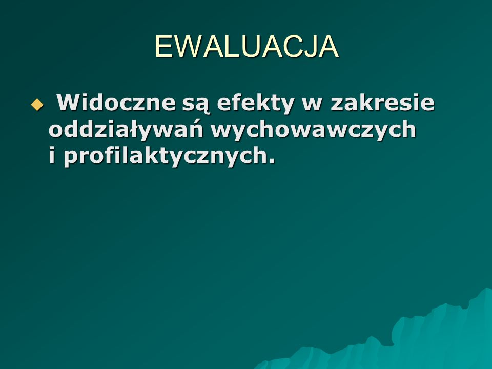 EWALUACJA Widoczne są efekty w zakresie oddziaływań wychowawczych i profilaktycznych. Widoczne są efekty w zakresie oddziaływań wychowawczych i profil