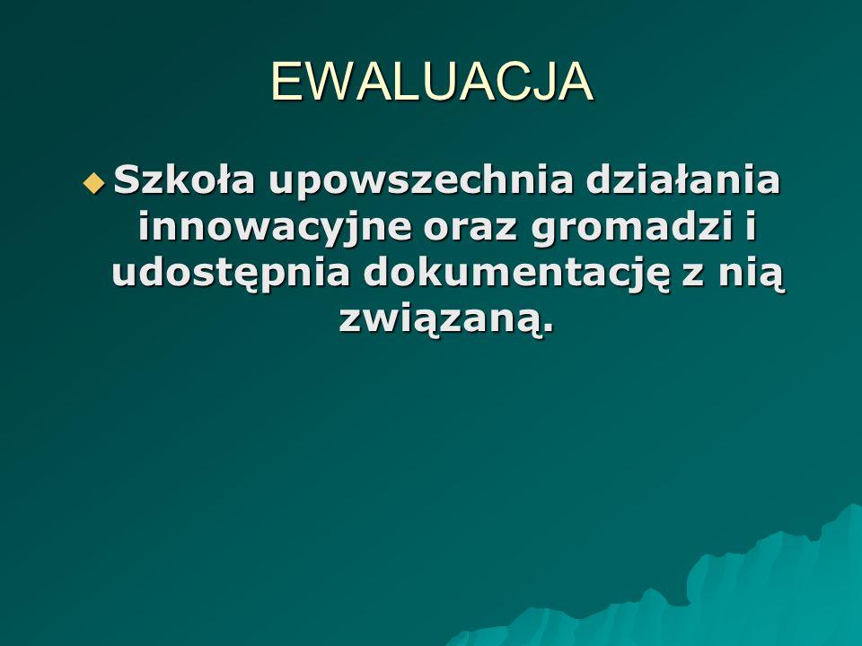 EWALUACJA Szkoła upowszechnia działania innowacyjne oraz gromadzi i udostępnia dokumentację z nią związaną. Szkoła upowszechnia działania innowacyjne