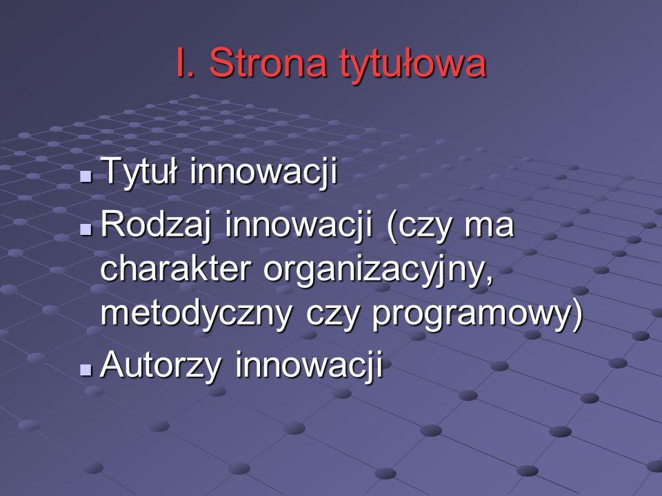 I. Strona tytułowa Tytuł innowacji Tytuł innowacji Rodzaj innowacji (czy ma charakter organizacyjny, metodyczny czy programowy) Rodzaj innowacji (czy