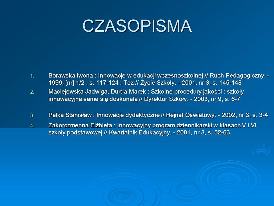 CZASOPISMA 1. Borawska Iwona : Innowacje w edukacji wczesnoszkolnej // Ruch Pedagogiczny. - 1999, [nr] 1/2, s. 117-124 ; Toż // Życie Szkoły. - 2001,