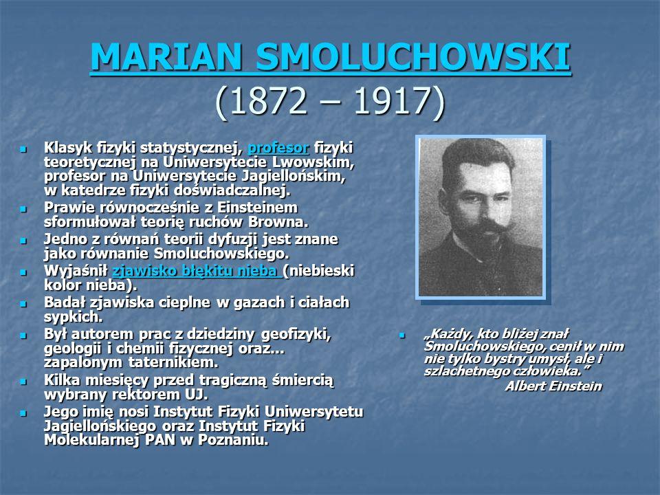 MARIAN SMOLUCHOWSKI MARIAN SMOLUCHOWSKI (1872 – 1917) MARIAN SMOLUCHOWSKI Klasyk fizyki statystycznej, profesor fizyki teoretycznej na Uniwersytecie Lwowskim, profesor na Uniwersytecie Jagiellońskim, w katedrze fizyki doświadczalnej.