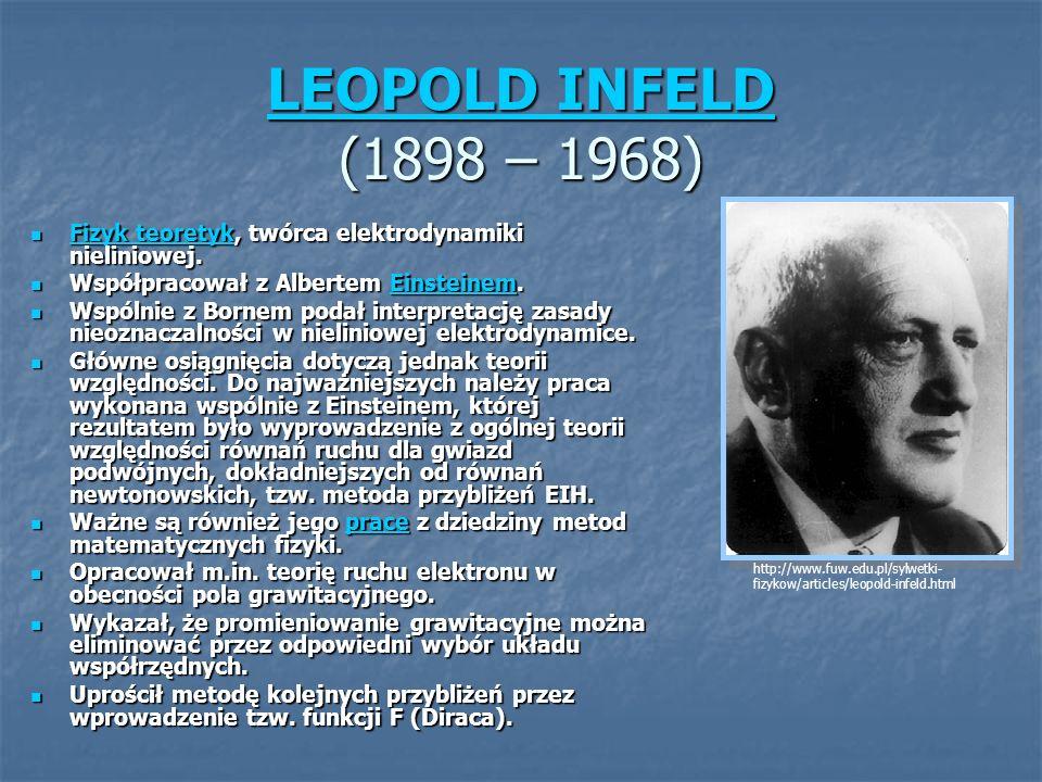 LEOPOLD INFELD LEOPOLD INFELD (1898 – 1968) LEOPOLD INFELD Fizyk teoretyk, twórca elektrodynamiki nieliniowej. Fizyk teoretyk, twórca elektrodynamiki