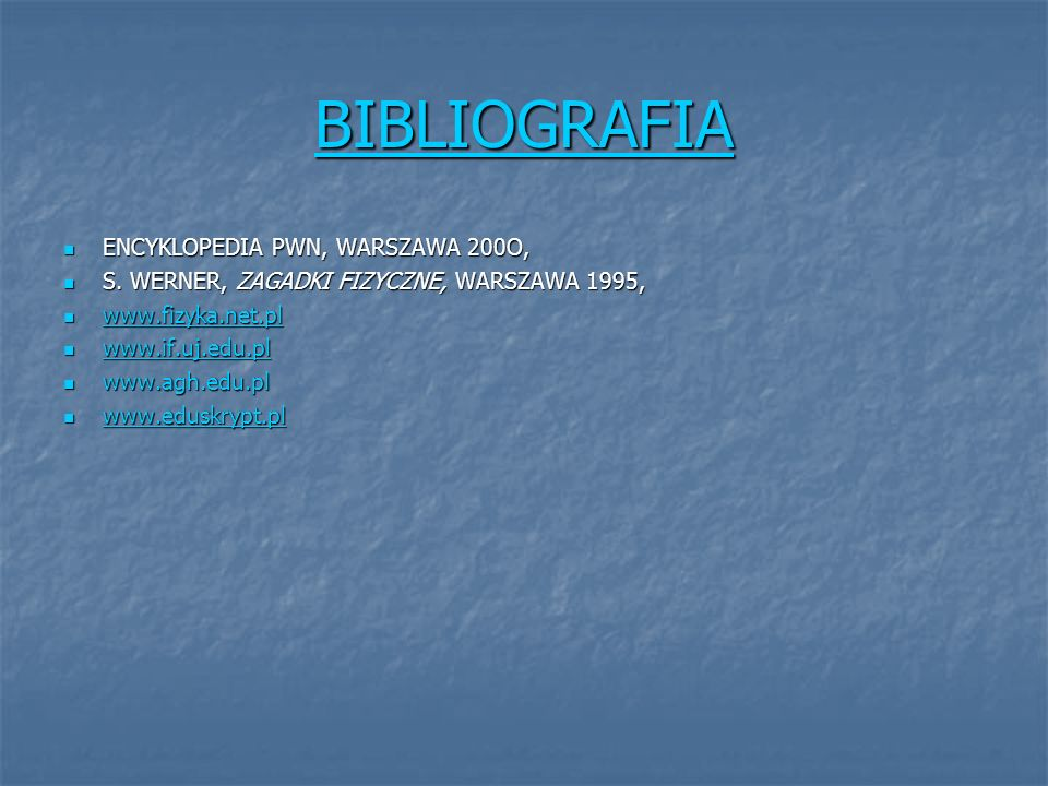 BIBLIOGRAFIA ENCYKLOPEDIA PWN, WARSZAWA 200O, ENCYKLOPEDIA PWN, WARSZAWA 200O, S. WERNER, ZAGADKI FIZYCZNE, WARSZAWA 1995, S. WERNER, ZAGADKI FIZYCZNE