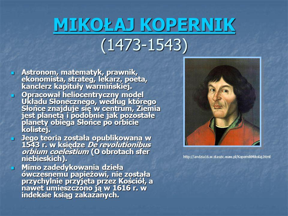 MIKOŁAJ KOPERNIK MIKOŁAJ KOPERNIK (1473-1543) MIKOŁAJ KOPERNIK Astronom, matematyk, prawnik, ekonomista, strateg, lekarz, poeta, kanclerz kapituły warmińskiej.