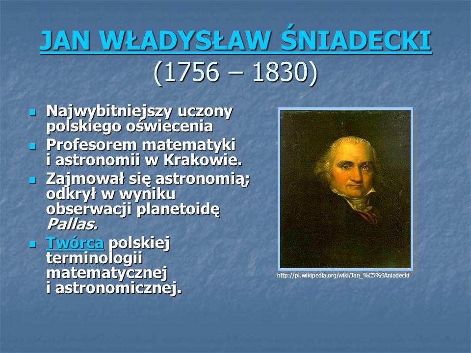 JAN WŁADYSŁAW ŚNIADECKI JAN WŁADYSŁAW ŚNIADECKI (1756 – 1830) JAN WŁADYSŁAW ŚNIADECKI Najwybitniejszy uczony polskiego oświecenia Najwybitniejszy uczony polskiego oświecenia Profesorem matematyki i astronomii w Krakowie.