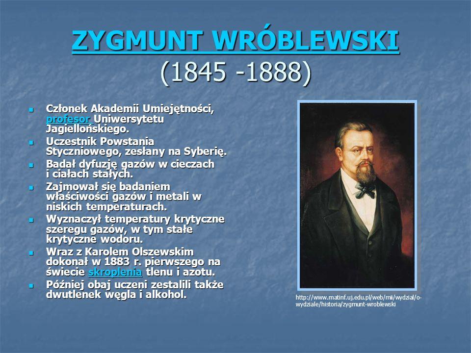ZYGMUNT WRÓBLEWSKI ZYGMUNT WRÓBLEWSKI (1845 -1888) ZYGMUNT WRÓBLEWSKI Członek Akademii Umiejętności, profesor Uniwersytetu Jagiellońskiego. Członek Ak