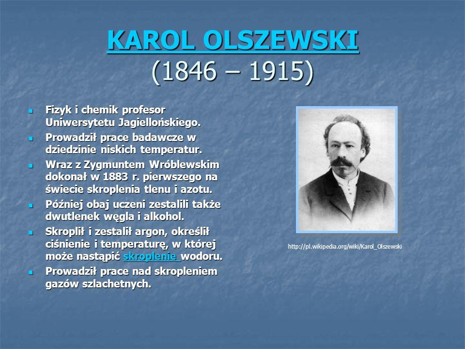 KAROL OLSZEWSKI KAROL OLSZEWSKI (1846 – 1915) KAROL OLSZEWSKI Fizyk i chemik profesor Uniwersytetu Jagiellońskiego.