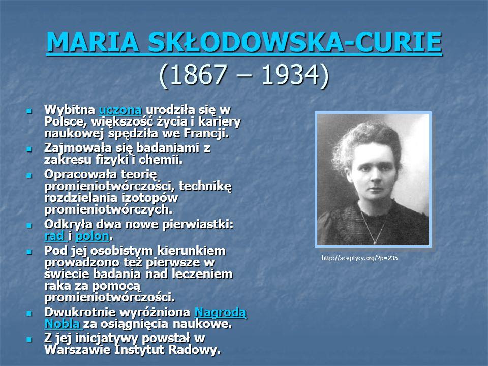 MARIA SKŁODOWSKA-CURIE MARIA SKŁODOWSKA-CURIE (1867 – 1934) MARIA SKŁODOWSKA-CURIE Wybitna uczona urodziła się w Polsce, większość życia i kariery naukowej spędziła we Francji.