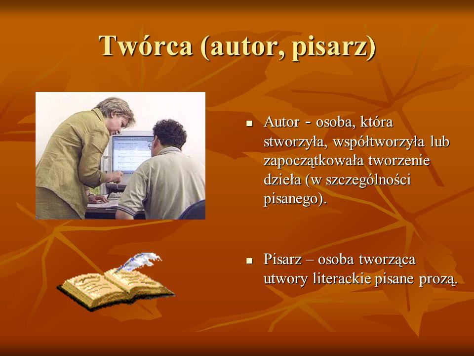 Twórca (autor, pisarz) Autor - osoba, która stworzyła, współtworzyła lub zapoczątkowała tworzenie dzieła (w szczególności pisanego). Pisarz – osoba tw