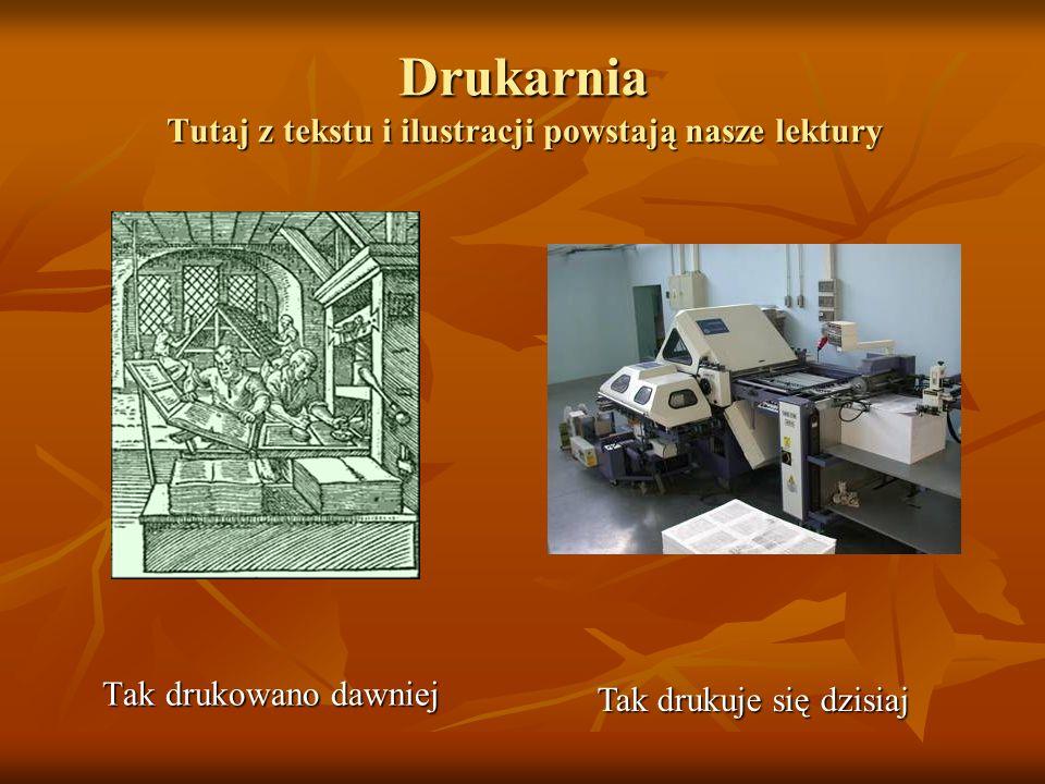 Drukarnia Tutaj z tekstu i ilustracji powstają nasze lektury Tak drukowano dawniej Tak drukuje się dzisiaj