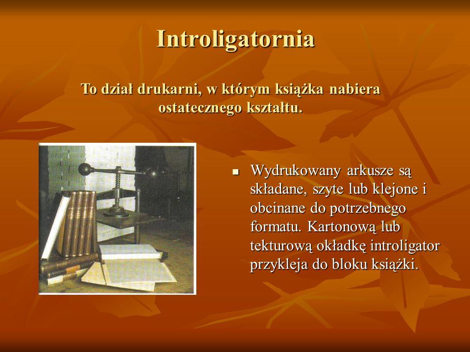 Introligatornia Wydrukowany arkusze są składane, szyte lub klejone i obcinane do potrzebnego formatu. Kartonową lub tekturową okładkę introligator prz