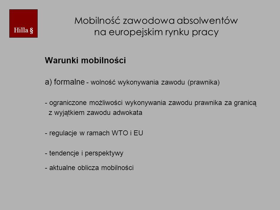 Mobilność zawodowa absolwentów na europejskim rynku pracy Warunki mobilności a) formalne - wolność wykonywania zawodu (prawnika) - ograniczone możliwości wykonywania zawodu prawnika za granicą z wyjątkiem zawodu adwokata - regulacje w ramach WTO i EU - tendencje i perspektywy - aktualne oblicza mobilności Hilla §