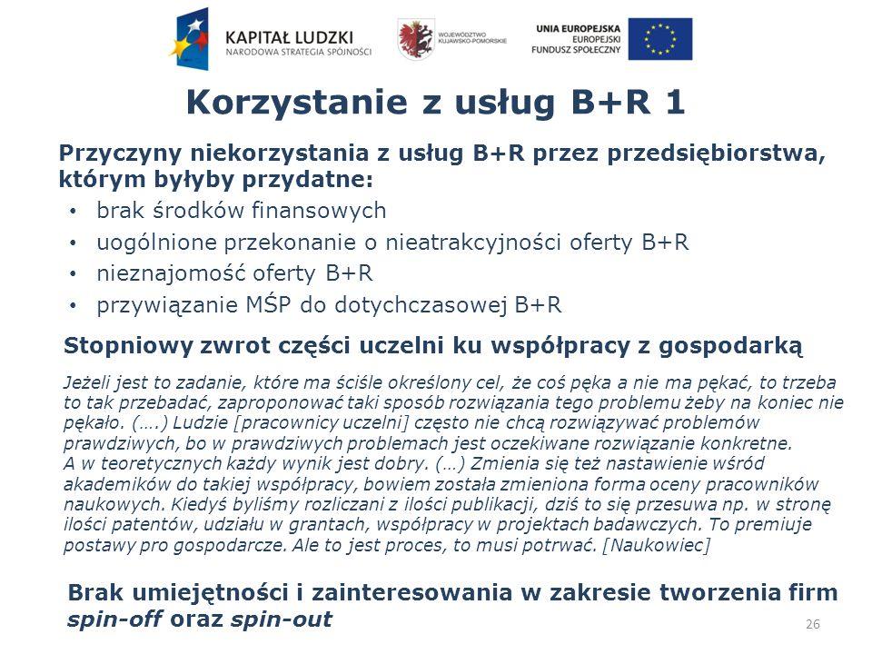 Korzystanie z usług B+R 1 Przyczyny niekorzystania z usług B+R przez przedsiębiorstwa, którym byłyby przydatne: brak środków finansowych uogólnione przekonanie o nieatrakcyjności oferty B+R nieznajomość oferty B+R przywiązanie MŚP do dotychczasowej B+R 26 Stopniowy zwrot części uczelni ku współpracy z gospodarką Jeżeli jest to zadanie, które ma ściśle określony cel, że coś pęka a nie ma pękać, to trzeba to tak przebadać, zaproponować taki sposób rozwiązania tego problemu żeby na koniec nie pękało.