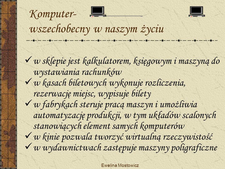 Ewelina Mostowicz Komputer- wszechobecny w naszym życiu w sklepie jest kalkulatorem, księgowym i maszyną do wystawiania rachunków w kasach biletowych wykonuje rozliczenia, rezerwację miejsc, wypisuje bilety w fabrykach steruje pracą maszyn i umożliwia automatyzację produkcji, w tym układów scalonych stanowiących element samych komputerów w kinie pozwala tworzyć wirtualną rzeczywistość w wydawnictwach zastępuje maszyny poligraficzne