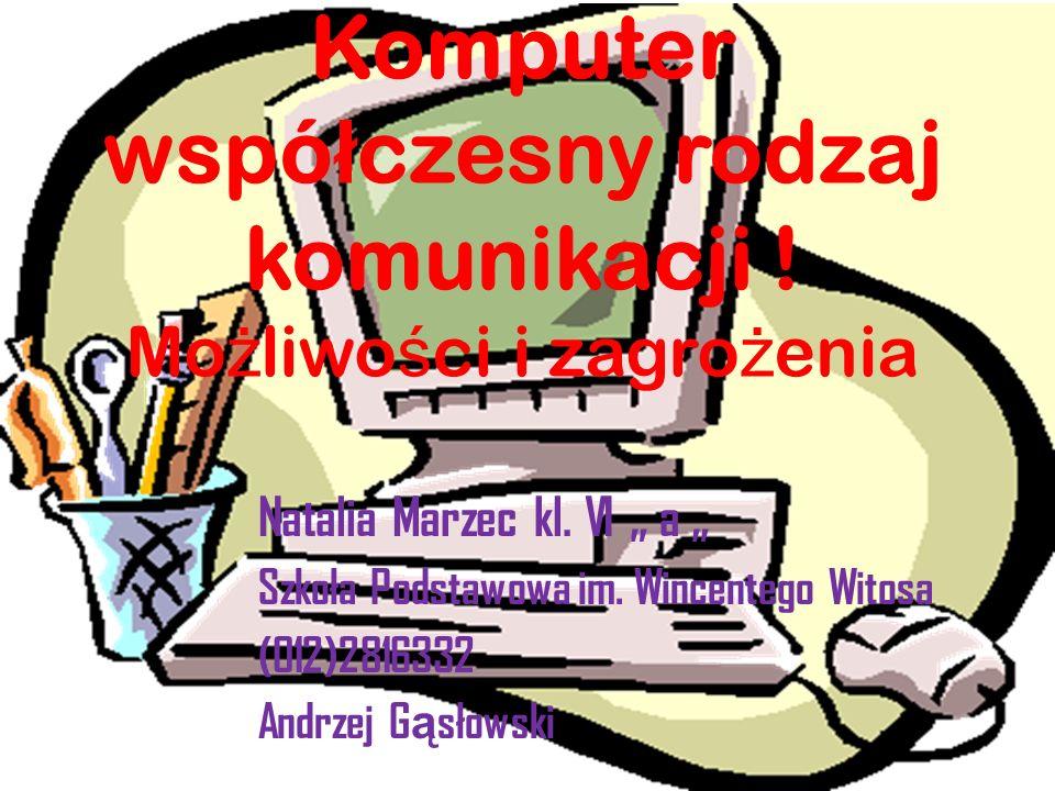 Komputer wspó ł czesny rodzaj komunikacji ! Mo ż liwo ś ci i zagro ż enia Natalia Marzec kl. VI a Szkoła Podstawowa im. Wincentego Witosa (012)2816332