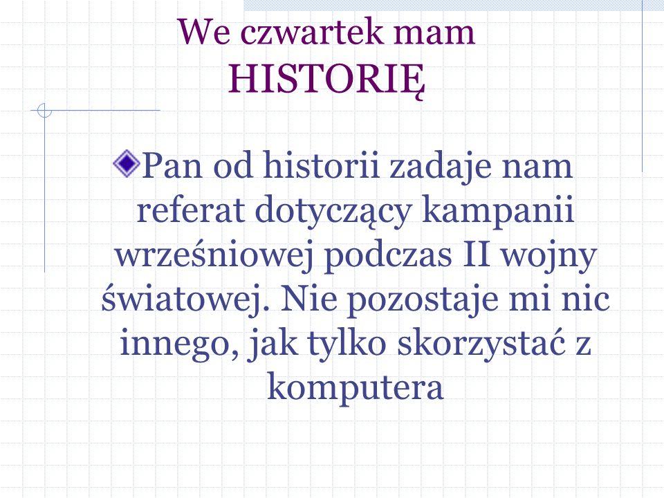 We czwartek mam HISTORIĘ Pan od historii zadaje nam referat dotyczący kampanii wrześniowej podczas II wojny światowej.
