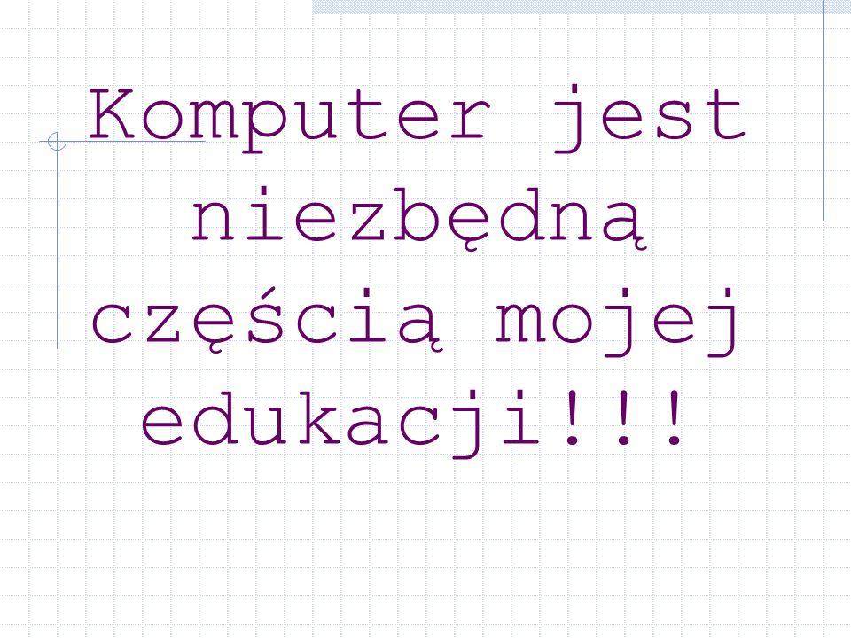 Komputer jest niezbędną częścią mojej edukacji!!!