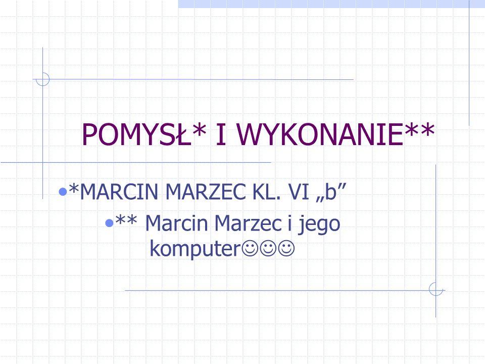 POMYSŁ* I WYKONANIE** *MARCIN MARZEC KL. VI b ** Marcin Marzec i jego komputer