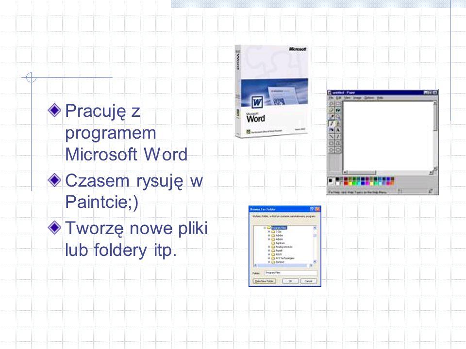 Pracuję z programem Microsoft Word Czasem rysuję w Paintcie;) Tworzę nowe pliki lub foldery itp.