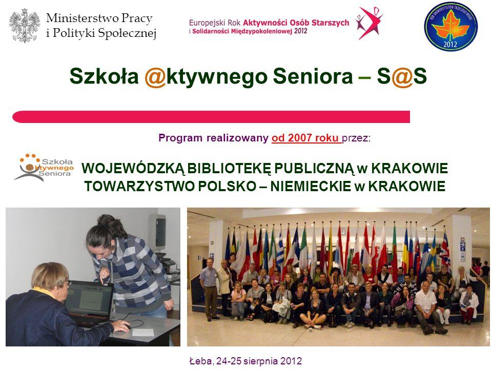 Ministerstwo Pracy i Polityki Społecznej Łeba, 24-25 sierpnia 2012 Szkoła @ktywnego Seniora – S@S Program realizowany od 2007 roku przez: WOJEWÓDZKĄ BIBLIOTEKĘ PUBLICZNĄ w KRAKOWIE TOWARZYSTWO POLSKO – NIEMIECKIE w KRAKOWIE
