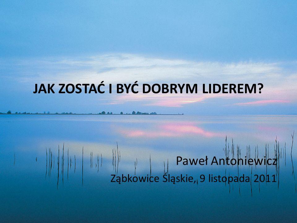 JAK ZOSTAĆ I BYĆ DOBRYM LIDEREM? Paweł Antoniewicz Ząbkowice Śląskie, 9 listopada 2011