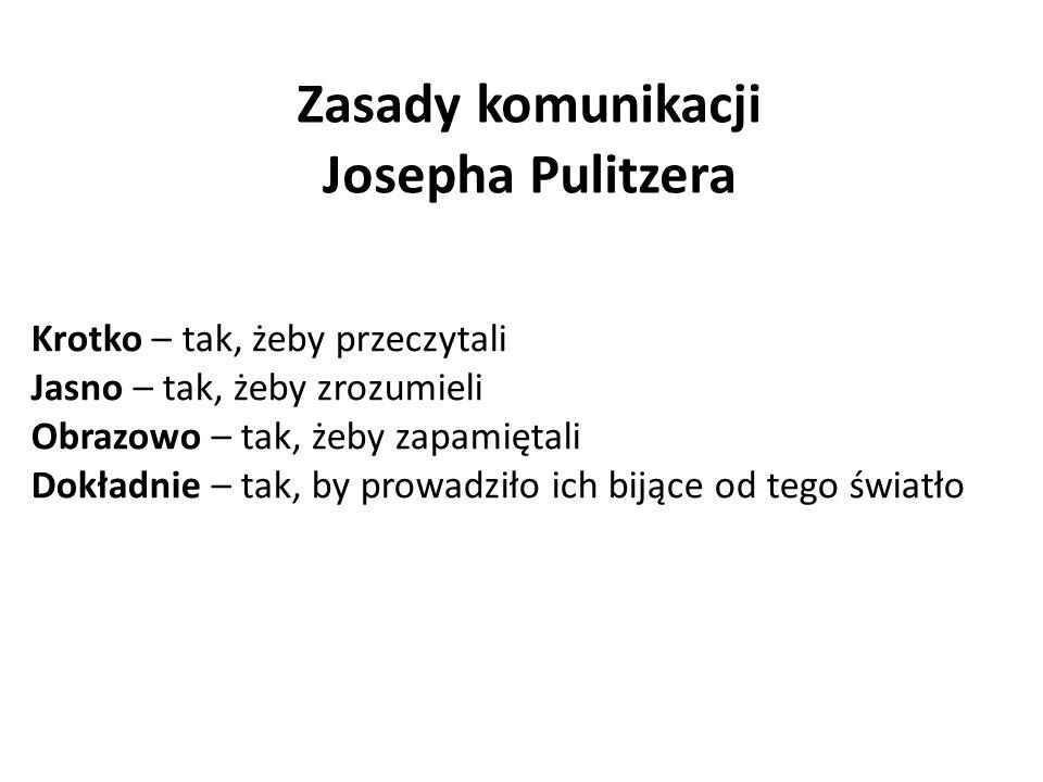 Zasady komunikacji Josepha Pulitzera Krotko – tak, żeby przeczytali Jasno – tak, żeby zrozumieli Obrazowo – tak, żeby zapamiętali Dokładnie – tak, by prowadziło ich bijące od tego światło