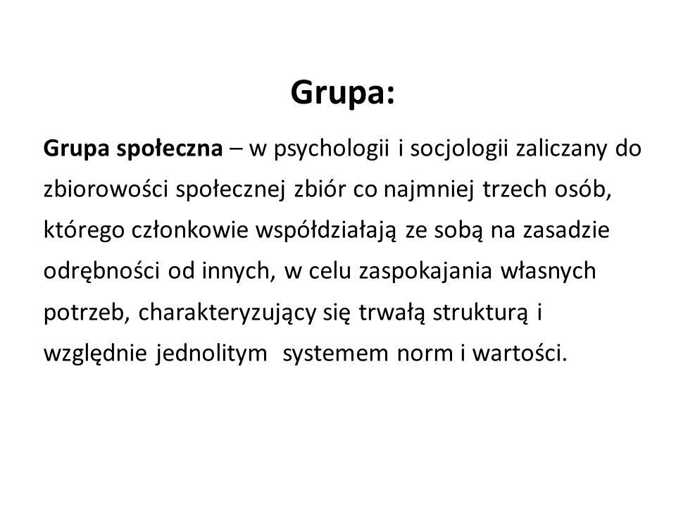 Grupa: Grupa społeczna – w psychologii i socjologii zaliczany do zbiorowości społecznej zbiór co najmniej trzech osób, którego członkowie współdziałają ze sobą na zasadzie odrębności od innych, w celu zaspokajania własnych potrzeb, charakteryzujący się trwałą strukturą i względnie jednolitym systemem norm i wartości.
